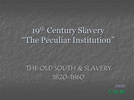 "19 th Century Slavery ""The Peculiar Institution"" THE OLD SOUTH & SLAVERY 1820-1860A10Q7.10.30."