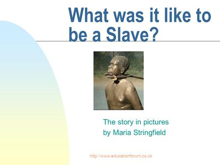 What was it like to be a Slave? The story in pictures by Maria Stringfield.