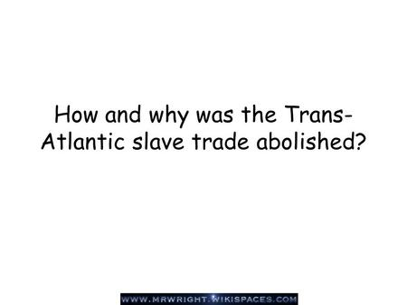 How and why was the Trans- Atlantic slave trade abolished?