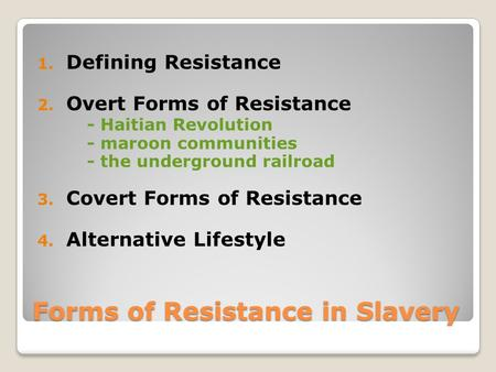 Forms of Resistance in Slavery 1. Defining Resistance 2. Overt Forms of Resistance - Haitian Revolution - maroon communities - the underground railroad.