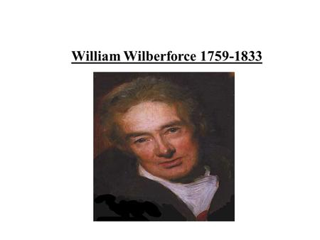 William Wilberforce 1759-1833. William Wilberforce was born on the 24th August 1759. He lived in Kingston upon Hull on High Street and his house is now.