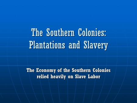 The Southern Colonies: Plantations and Slavery The Economy of the Southern Colonies relied heavily on Slave Labor.