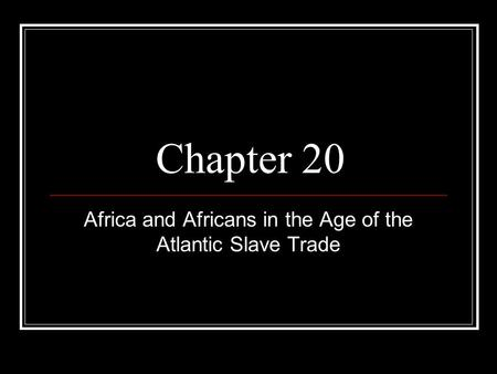 Chapter 20 Africa and Africans in the Age of the Atlantic Slave Trade.