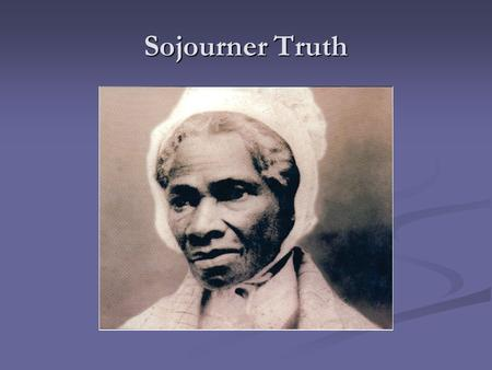 Sojourner Truth There are two things I would like to point out before starting. Some of the information given will be argued by different sources because.