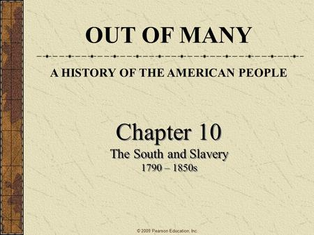 Chapter 10 The South and Slavery 1790 – 1850s Chapter 10 The South and Slavery 1790 – 1850s OUT OF MANY A HISTORY OF THE AMERICAN PEOPLE © 2009 Pearson.