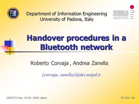 Department of Information Engineering University of Padova, Italy COST273 Sep. 19-20, 2002 Lisboa TD (02)-146 Handover procedures in a Bluetooth network.
