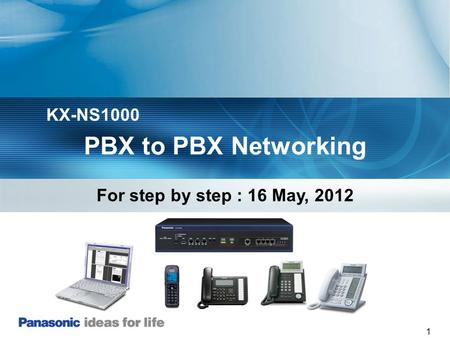 KX-NS1000 PBX to PBX Networking For step by step : 16 May, 2012.