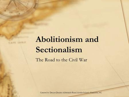Abolitionism and Sectionalism The Road to the Civil War Created by Denise Dooley-Albemarle Road Middle School, Charlotte, NC.