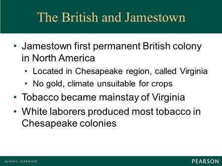 The British and Jamestown Jamestown first permanent British colony in North America Located in Chesapeake region, called Virginia No gold, climate unsuitable.