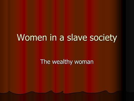 Women in a slave society The wealthy woman. Rome a true Slave-society.