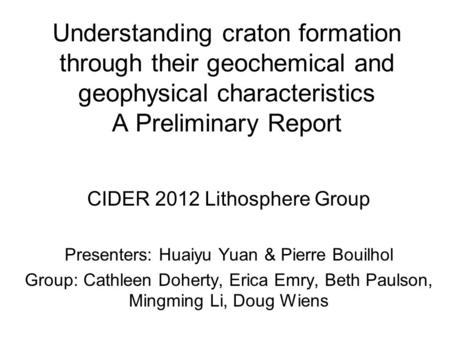 Understanding craton formation through their geochemical and geophysical characteristics A Preliminary Report CIDER 2012 Lithosphere Group Presenters: