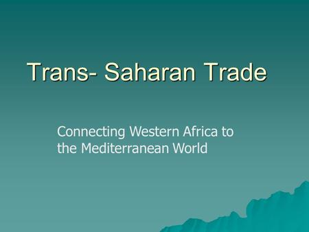 Trans- Saharan Trade Connecting Western Africa to the Mediterranean World.