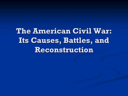 The American Civil War: Its Causes, Battles, and Reconstruction.
