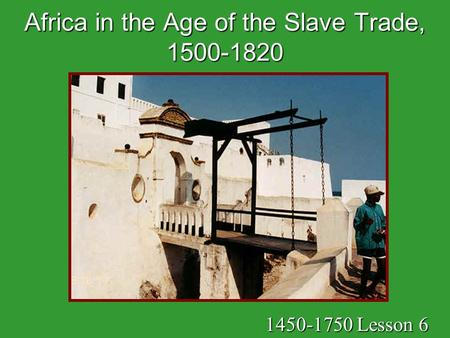 Africa in the Age of the Slave Trade, 1500-1820 1450-1750 Lesson 6.