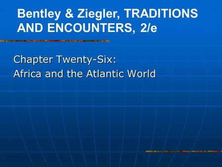 Chapter Twenty-Six: Africa and the Atlantic World Bentley & Ziegler, TRADITIONS AND ENCOUNTERS, 2/e.
