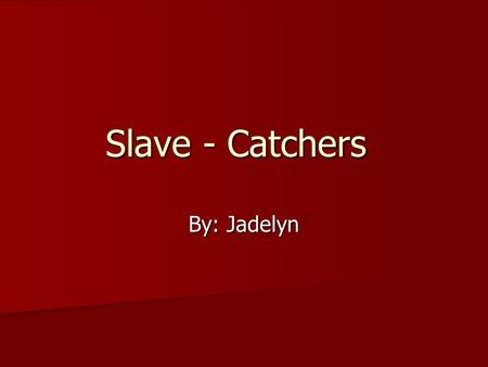 Slave - Catchers By: Jadelyn. Slave – Catchers Slave – Catchers would hunt down slaves trying to escape from there owners.
