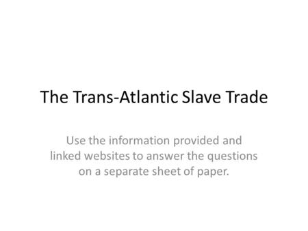 The Trans-Atlantic Slave Trade Use the information provided and linked websites to answer the questions on a separate sheet of paper.