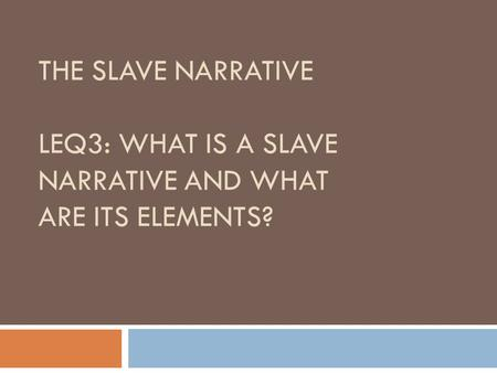 THE SLAVE NARRATIVE LEQ3: WHAT IS A SLAVE NARRATIVE AND WHAT ARE ITS ELEMENTS?