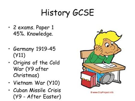 History GCSE 2 exams. Paper 1 45%. Knowledge. Germany 1919-45 (Y11) Origins of the Cold War (Y9 after Christmas) Vietnam War (Y10) Cuban Missile Crisis.