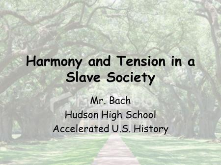Harmony and Tension in a Slave Society Mr. Bach Hudson High School Accelerated U.S. History.