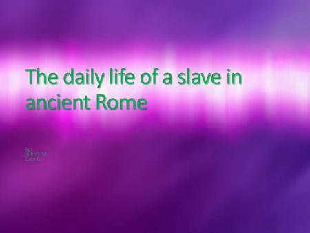 The daily life of a slave in ancient Rome By: Robert M. Evan B.