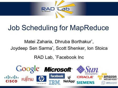 UC Berkeley Job Scheduling for MapReduce Matei Zaharia, Dhruba Borthakur *, Joydeep Sen Sarma *, Scott Shenker, Ion Stoica 1 RAD Lab, * Facebook Inc.