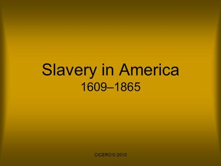 Slavery in America 1609–1865 CICERO © 2010. Origins Slavery has existed since the beginning of human history. People were enslaved for a number of reasons: