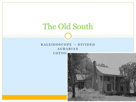 KALEIDOSCOPE – DIVIDED AGRARIAN COTTON BOOM The Old South.