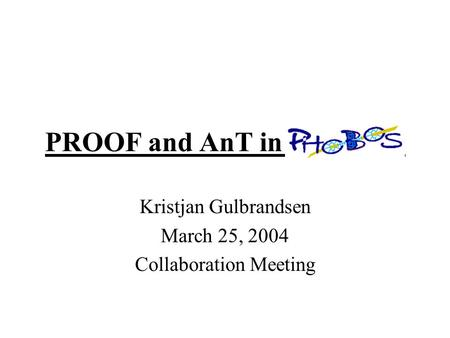PROOF and AnT in PHOBOS Kristjan Gulbrandsen March 25, 2004 Collaboration Meeting.