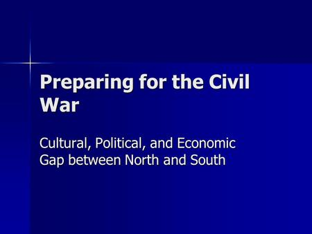 Preparing for the Civil War Cultural, Political, and Economic Gap between North and South.