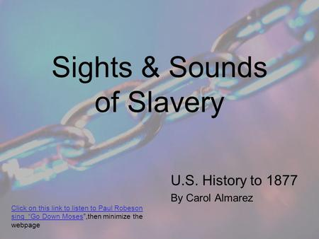 "Sights & Sounds of Slavery U.S. History to 1877 By Carol Almarez Click on this link to listen to Paul Robeson sing ""Go Down MosesClick on this link to."
