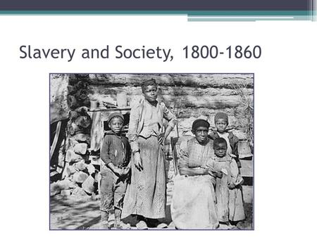 Slavery and Society, 1800-1860. King Cotton & the Old South ▫Economics ▫Identity ▫Culture Slave Life ▫Population ▫House and Field Community Resistance.