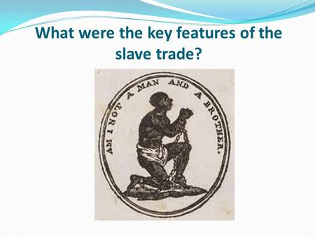 What were the key features of the slave trade?. Learning objective – to understand how the slave trade worked and its key components. I can describe the.