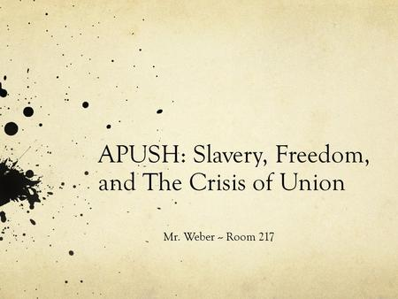 APUSH: Slavery, Freedom, and The Crisis of Union Mr. Weber -- Room 217.