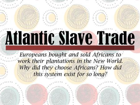 Atlantic Slave Trade Europeans bought and sold Africans to work their plantations in the New World. Why did they choose Africans? How did this system exist.