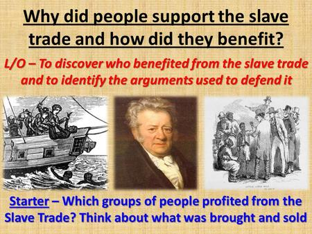 Why did people support the slave trade and how did they benefit? L/O – To discover who benefited from the slave trade and to identify the arguments used.