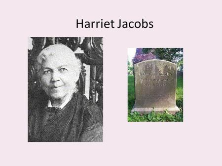 Harriet Jacobs. Born a slave in Edenton, NC, 1813. She worked as a domestic slave. Sent to her mistress's niece. Her master Dr. James Norcom sought to.