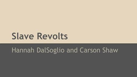Slave Revolts Hannah DalSoglio and Carson Shaw. History of Slave Revolts ● 200 plots and actual uprisings before the Civil War ● New York uprising - 1712.