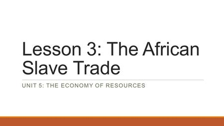 Lesson 3: The African Slave Trade UNIT 5: THE ECONOMY OF RESOURCES.