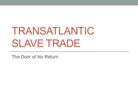 TRANSATLANTIC SLAVE TRADE The Door of No Return. Transatlantic Slave Trade Why? European colonization of Americas Spain Portugal England Europeans thirst.