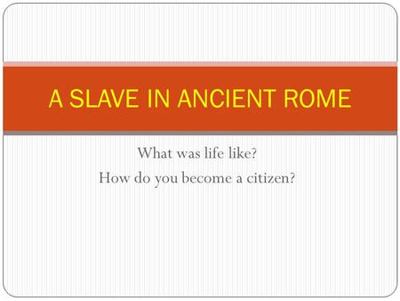 What was life like? How do you become a citizen? A SLAVE IN ANCIENT ROME.