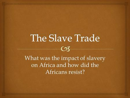 What was the impact of slavery on Africa and how did the Africans resist?