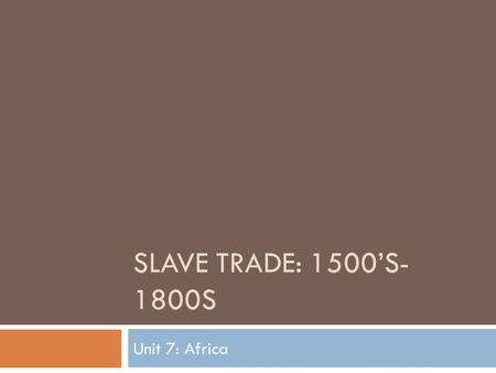 SLAVE TRADE: 1500'S- 1800S Unit 7: Africa. Slavery  African kings obtained slaves from prisoners of war captured in conflicts between African kingdoms.