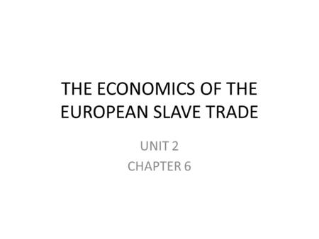 THE ECONOMICS OF THE EUROPEAN SLAVE TRADE UNIT 2 CHAPTER 6.
