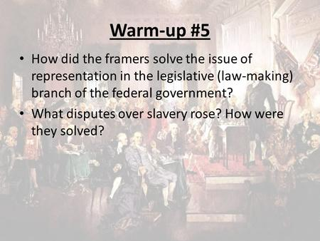 Warm-up #5 How did the framers solve the issue of representation in the legislative (law-making) branch of the federal government? What disputes over slavery.