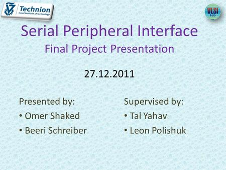 Presented by: Omer Shaked Beeri Schreiber Serial Peripheral Interface Final Project Presentation 27.12.2011 Supervised by: Tal Yahav Leon Polishuk.