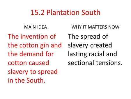 15.2 Plantation South MAIN IDEA The invention of the cotton gin and the demand for cotton caused slavery to spread in the South. WHY IT MATTERS NOW The.