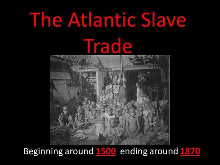 The Atlantic Slave Trade Beginning around 1500 ending around 1870.