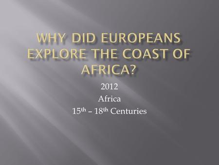 2012 Africa 15 th – 18 th Centuries. Portuguese navigators had to find new routes to Asia.
