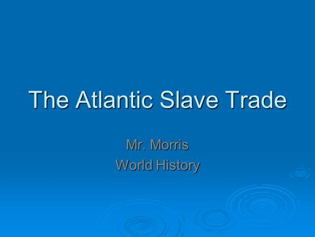 The Atlantic Slave Trade Mr. Morris World History.